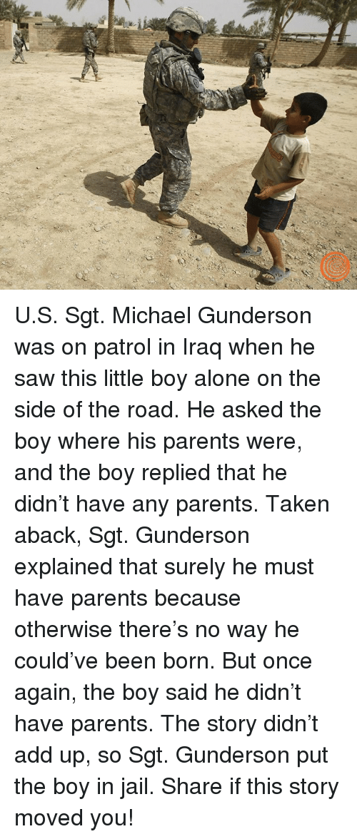 taken aback: U.S. Sgt. Michael Gunderson was on patrol in Iraq when he saw this little boy alone on the side of the road. He asked the boy where his parents were, and the boy replied that he didn't have any parents. Taken aback, Sgt. Gunderson explained that surely he must have parents because otherwise there's no way he could've been born. But once again, the boy said he didn't have parents. The story didn't add up, so Sgt. Gunderson put the boy in jail.   Share if this story moved you!