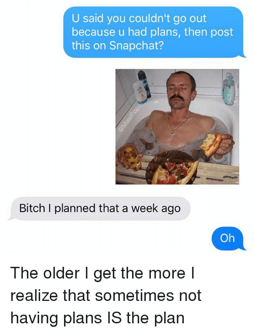 Bitch, Funny, and Snapchat: U said you couldn't go out  because u had plans, then post  this on Snapchat?  Bitch I planned that a week ago  Oh The older I get the more I realize that sometimes not having plans IS the plan