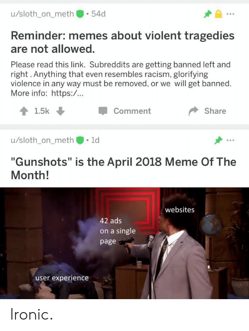 """left-and-right: u/sloth_on_meth 54d  Reminder: memes about violent tragedies  are not allowed.  Please read this link. Subreddits are getting banned left and  right. Anything that even resembles racism, glorifying  violence in any way must be removed, or we will get banned.  More info: https:/...  1.5k  Comment  Share  u/sloth_on_meth 1d  """"Gunshots"""" is the April 2018 Meme Of The  Month!  websites  42 ads  on a single  page  user experience Ironic."""