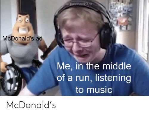 mcdonalds ad: u/spaceBacon123  McDonald's ad  Me, in the middle  of a run, listening  to music McDonald's
