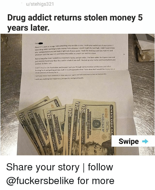 drug addict: u/stehigs321  Drug addict returns stolen money 5  years later.  Dea  About 5 % years or so ago i did something very terrible to you, I stole  was a drug addict wanting to take money from whoever I could to get m  vou I pikpocketed you and took it ri  whatever cash that was in it and threw the wallet in a trash can next to a store  or so ago I did something very terrible to you I stole your wallet out of your purse. I  keted you and took it right out of your purse. I took the best buy card you had in it and  from whoever I could to get my next high. I didn't even k  anded ina treatment facility and got sober, I've been sober for 4 years now and  Not to long after that 1  ust recently found your Best Buy card in a bad of old stuff, looked up your name and found where you  worked. So here lam  t  wit recenthy found yeur Best Bbuy card in a bad of  I can't imasine the frustration and despair I put you through not to mention all the time and efort  lcoking for it and getting alil new stuff. It is unforgiveable what i have done but I wouid like to pay you a  im all amount of money for  t wilt also never hurt someone in that way ever again and will continue to ive an honess Me  I wish you nothing but Noppiness, prosperity, and sood health  Swipe Share your story | follow @fuckersbelike for more