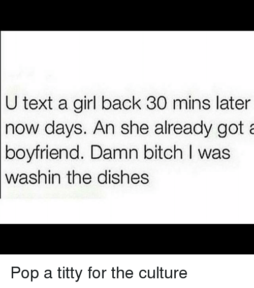 Bitch, Funny, and Pop: U text a girl back 30 mins later  now days. An she already got  boyfriend. Damn bitch I was  washin the dishes Pop a titty for the culture