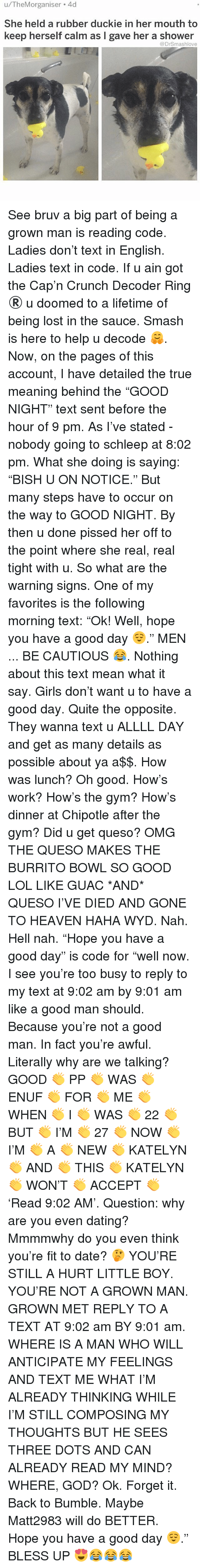 "Bless Up, Chipotle, and Dating: u/TheMorganiser 4d  She held a rubber duckie in her mouth to  keep herself calm as I gave her a shower  @DrSmashlove See bruv a big part of being a grown man is reading code. Ladies don't text in English. Ladies text in code. If u ain got the Cap'n Crunch Decoder Ring ®️ u doomed to a lifetime of being lost in the sauce. Smash is here to help u decode 🤗. Now, on the pages of this account, I have detailed the true meaning behind the ""GOOD NIGHT"" text sent before the hour of 9 pm. As I've stated - nobody going to schleep at 8:02 pm. What she doing is saying: ""BISH U ON NOTICE."" But many steps have to occur on the way to GOOD NIGHT. By then u done pissed her off to the point where she real, real tight with u. So what are the warning signs. One of my favorites is the following morning text: ""Ok! Well, hope you have a good day 😌."" MEN ... BE CAUTIOUS 😂. Nothing about this text mean what it say. Girls don't want u to have a good day. Quite the opposite. They wanna text u ALLLL DAY and get as many details as possible about ya a$$. How was lunch? Oh good. How's work? How's the gym? How's dinner at Chipotle after the gym? Did u get queso? OMG THE QUESO MAKES THE BURRITO BOWL SO GOOD LOL LIKE GUAC *AND* QUESO I'VE DIED AND GONE TO HEAVEN HAHA WYD. Nah. Hell nah. ""Hope you have a good day"" is code for ""well now. I see you're too busy to reply to my text at 9:02 am by 9:01 am like a good man should. Because you're not a good man. In fact you're awful. Literally why are we talking? GOOD 👏 PP 👏 WAS 👏 ENUF 👏 FOR 👏 ME 👏 WHEN 👏 I 👏 WAS 👏 22 👏 BUT 👏 I'M 👏 27 👏 NOW 👏 I'M 👏 A 👏 NEW 👏 KATELYN 👏 AND 👏 THIS 👏 KATELYN 👏 WON'T 👏 ACCEPT 👏 'Read 9:02 AM'. Question: why are you even dating? Mmmmwhy do you even think you're fit to date? 🤔 YOU'RE STILL A HURT LITTLE BOY. YOU'RE NOT A GROWN MAN. GROWN MET REPLY TO A TEXT AT 9:02 am BY 9:01 am. WHERE IS A MAN WHO WILL ANTICIPATE MY FEELINGS AND TEXT ME WHAT I'M ALREADY THINKING WHILE I'M STILL COMPOSING MY THOUGHTS BUT HE SEES THREE DOTS AND CAN ALREADY READ MY MIND? WHERE, GOD? Ok. Forget it. Back to Bumble. Maybe Matt2983 will do BETTER. Hope you have a good day 😌."" BLESS UP 😍😂😂😂"