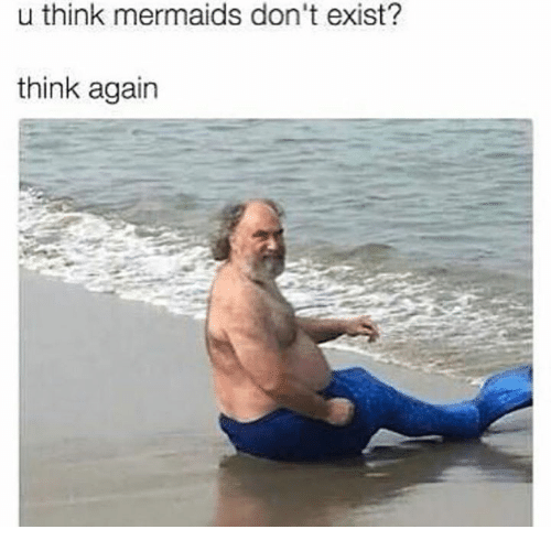 Existance: u think mermaids don't exist?  think agairn