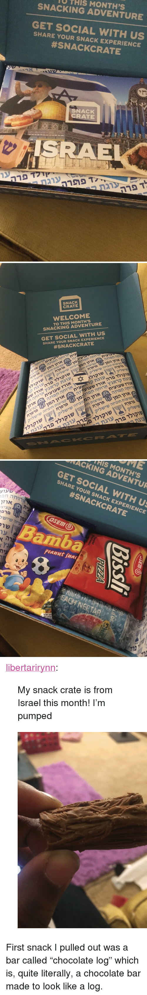 "Snacking: U THIS MONTH'S  SNACKING ADVENTURE  GET SOCIAL WITH US  SHARE YOUR SNACK EXPERIENCE  #SNACKCRATE  SNACK  CRATE  SRAE   SNACK  CRATE  WELCOME  TO THIS MONTH'S  SNACKING ADVENTURE  GET SOCIAL WITH US  SHARE YOUR SNACK EXPERIENCE  #SNACKCRATE  עית  ארזו  פרפרתמן  שישליקיזה  פרפרת  שישליחוביזה קציצות  רנית  שוקולד  שעאורז  ארז  חפוזהרחה  ארזי  קראנץעוגת  שעועיתאורז  חפרזהארוחה  שישליקחוביזה ציצות  פרפרת  שוקולד  קצי  manארוחה קראנץ וגת  פרפרת  שישליחוביזה קציצות  שישליקיזה המן אוזן שעועית  קציצות  פרפרתהמן אוזן  שישליקחוביזה קציצות  שוקולד  שו( שישליק   HIS MONTH'S  NACKING ADVENTUR  GET SOCIAL WITH U  SHARE YOUR SNACK EXPERIENCE  #SNACKCRATE  ארזו  קציצ  amba  peanut snac  8 <p><a href=""https://libertarirynn.tumblr.com/post/174257765184/my-snack-crate-is-from-israel-this-month-im"" class=""tumblr_blog"">libertarirynn</a>:</p>  <blockquote><p>My snack crate is from Israel this month! I'm pumped</p></blockquote>  <figure class=""tmblr-full"" data-orig-height=""1280"" data-orig-width=""960""><img src=""https://78.media.tumblr.com/df14065f47e8c111d8dc63d2f31b1177/tumblr_inline_p9bc0jGGDh1rw09tq_500.jpg"" data-orig-height=""1280"" data-orig-width=""960""/></figure><p>First snack I pulled out was a bar called ""chocolate log"" which is, quite literally, a chocolate bar made to look like a log.</p>"