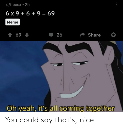 69 Meme: u/tleecx 2h  6 x 9  6+ 9 = 69  Meme  t 69  Share  26  Oh yeah, it's all coming together You could say that's, nice