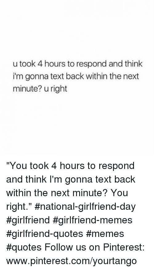 "Girlfriend Memes: u took 4 hours to respond and think  i'm gonna text back within the next  minute? u right ""You took 4 hours to respond and think I'm gonna text back within the next minute? You right."" #national-girlfriend-day #girlfriend #girlfriend-memes #girlfriend-quotes #memes #quotes Follow us on Pinterest: www.pinterest.com/yourtango"