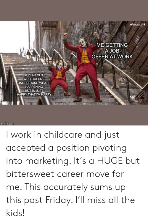 marketing: u/ttracs149  ME GETTING  A JOB  OFFER AT WORK  6 YEAR OLD  WHO DOESN'T  UNDERSTAND WHAT'S  HAPPENING  BUT IS JUST  HAPPY THAT I'M HAPPY  imgflip.com I work in childcare and just accepted a position pivoting into marketing. It's a HUGE but bittersweet career move for me. This accurately sums up this past Friday. I'll miss all the kids!
