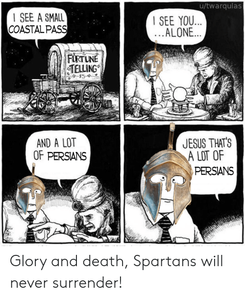 spartans: u/twarqulas  I SEE A SMALL  COASTALPASS  SEE YOU  ALONE...  TELLING  AND A LOT  OF PERSIANS  UESUS THATS  A LOT OF  PERSANS Glory and death, Spartans will never surrender!