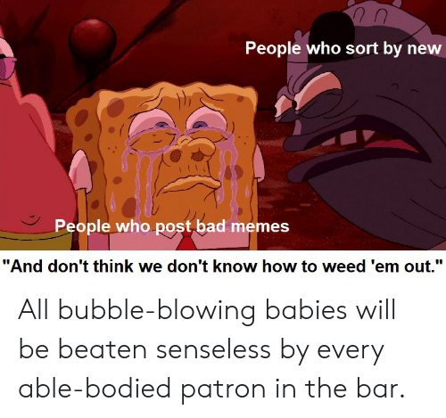 "New People: U U  People who sort by new  People who post bad memes  ""And don't think we don't know how to weed 'em out."" All bubble-blowing babies will be beaten senseless by every able-bodied patron in the bar."