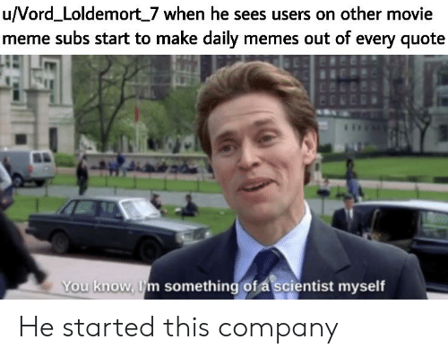Movie Meme: u/Vord_Loldemort 7 when he sees users on other movie  meme subs start to make daily memes out of every quote  You know, m something of a scientist myself He started this company