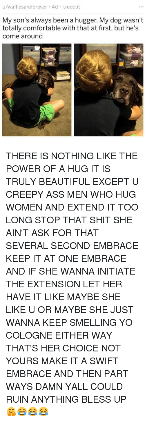 Ass, Beautiful, and Bless Up: u/wafflesareforever 4d i.redd.it  My son's always been a hugger. My dog wasn't  totally comfortable with that at first, but he's  come around THERE IS NOTHING LIKE THE POWER OF A HUG IT IS TRULY BEAUTIFUL EXCEPT U CREEPY ASS MEN WHO HUG WOMEN AND EXTEND IT TOO LONG STOP THAT SHIT SHE AIN'T ASK FOR THAT SEVERAL SECOND EMBRACE KEEP IT AT ONE EMBRACE AND IF SHE WANNA INITIATE THE EXTENSION LET HER HAVE IT LIKE MAYBE SHE LIKE U OR MAYBE SHE JUST WANNA KEEP SMELLING YO COLOGNE EITHER WAY THAT'S HER CHOICE NOT YOURS MAKE IT A SWIFT EMBRACE AND THEN PART WAYS DAMN YALL COULD RUIN ANYTHING BLESS UP 🤗😂😂😂