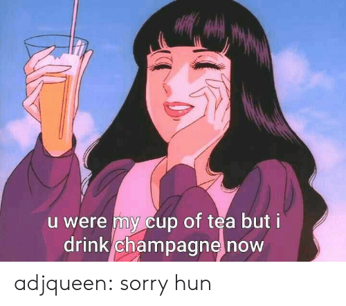 Champagne: u were my cup of tea but i  drink champagne now adjqueen:  sorry hun