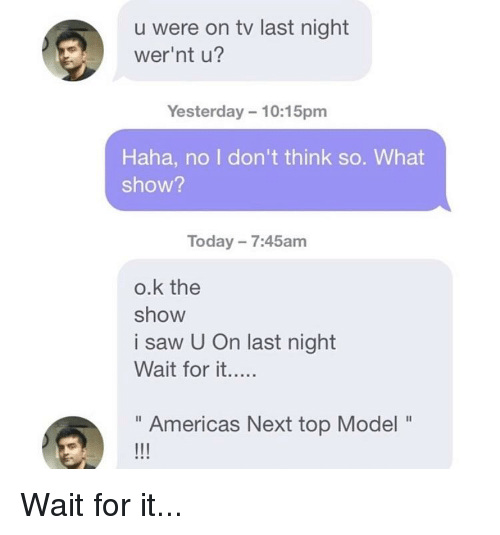"""next top model: u were on tv last night  wer'nt u?  Yesterday 10:15pm  Haha, no I don't think so. What  show?  Today 7:45am  o.k the  show  i saw U On last night  """" Americas Next top Model"""""""