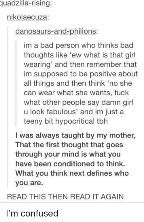 Damn Girl: uadzilla-rising:  nikolaecuza:  danosaurs-and-philions:  im a bad person who thinks bad  thoughts like 'ew what is that girl  wearing' and then remember that  im supposed to be positive about  all things and then think 'no she  can wear what she wants, fuck  what other people say damn girl  u look fabulous' and im justa  teeny bit hypocritical tbh  I was always taught by my mother,  That the first thought that goes  through your mind is what you  have been conditioned to think.  What you think next defines who  you are.  READ THIS THEN READ IT AGAIN I'm confused