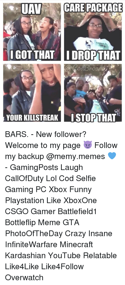 Memes, Insanity, and 🤖: UAN  CARE PACKAGE  I GOT THAT I DROPTHAT  YOUR KILLSTREAKT ISTOPTHAT BARS. - New follower? Welcome to my page 😈 Follow my backup @memy.memes 💙 - GamingPosts Laugh CallOfDuty Lol Cod Selfie Gaming PC Xbox Funny Playstation Like XboxOne CSGO Gamer Battlefield1 Bottleflip Meme GTA PhotoOfTheDay Crazy Insane InfiniteWarfare Minecraft Kardashian YouTube Relatable Like4Like Like4Follow Overwatch