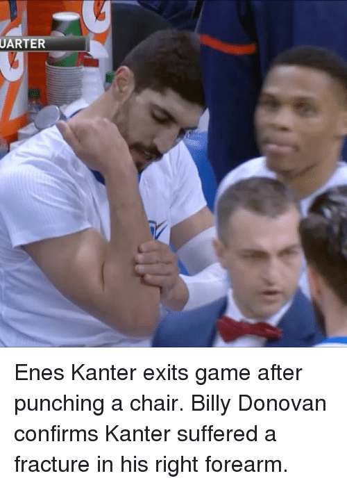 Enes Kanter, Sports, and Billy Donovan: UARTER Enes Kanter exits game after punching a chair. Billy Donovan confirms Kanter suffered a fracture in his right forearm.
