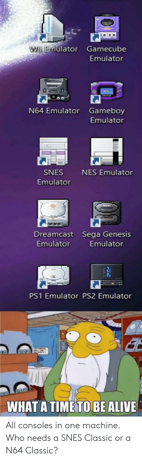 ps1: uator Gamecube  Emulator  N64 Emulator Gameboy  Emulator  SNES  Emulator  NES Emulator  Dreamcast Sega Genesis  Emulator  Emulator  PS1 Emulator PS2 Emulator  WHAT A TIME TO BE ALIVE All consoles in one machine. Who needs a SNES Classic or a N64 Classic?