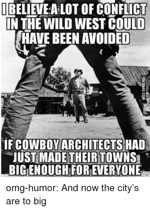 wild west: UBELİEVEALOT OF CONFLICT  IN THE WILD WEST COULD  HAVE BEEN AVOIDED  IF COWBOYARCHITECTS HAD  JUST MADE THEIR TOWNS  BIG ENOUGH FOR EVERYONE omg-humor:  And now the city's are to big