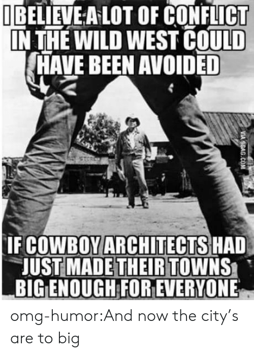 wild west: UBELİEVEALOT OF CONFLICT  IN THE WILD WEST COULD  HAVE BEEN AVOIDED  IF COWBOYARCHITECTS HAD  JUST MADE THEIR TOWNS  BIG ENOUGH FOR EVERYONE omg-humor:And now the city's are to big