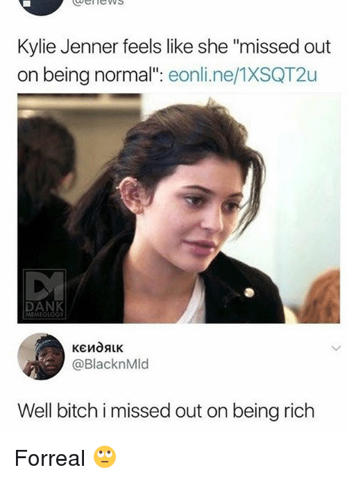 """bich: ubelnews  Kylie Jenner feels like she """"missed out  on being normal"""": eonli.ne/1XSQT2u  DANK  MEMEOLOGY  @BlacknMld  Well bich i missed out on being rich Forreal 🙄"""