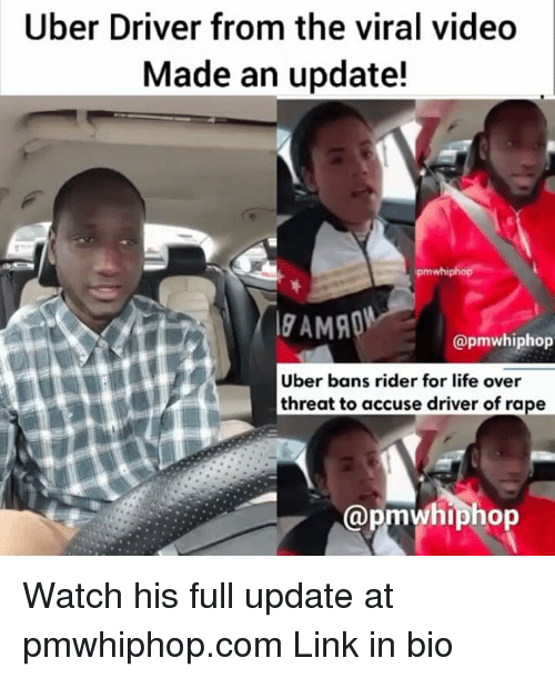Life, Memes, and Uber: Uber Driver from the viral video  Made an update!  ipmwhiphop  @pmwhiphop  Uber bans rider for life over  threat to accuse driver of rape  Cap Watch his full update at pmwhiphop.com Link in bio