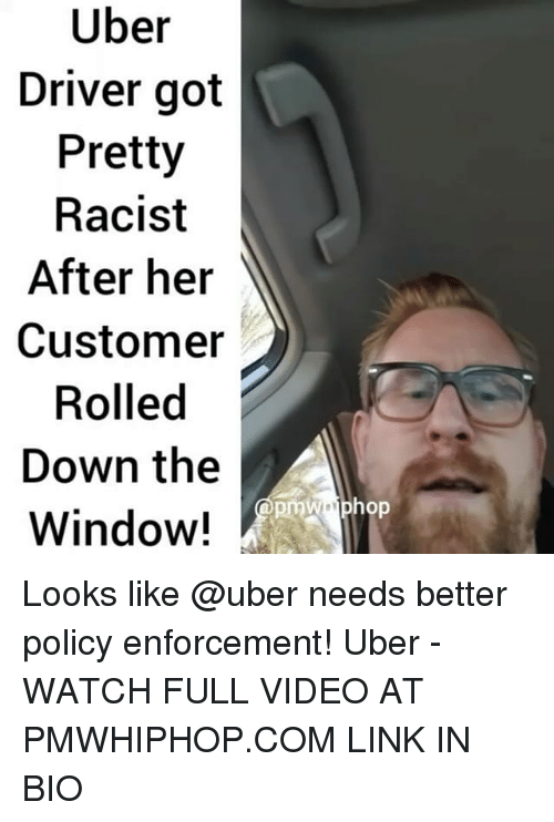 Memes, Uber, and Link: Uber  Driver got  Pretty  Racist  After her  Customer  Rolled  Down the  A  Window! Looks like @uber needs better policy enforcement! Uber - WATCH FULL VIDEO AT PMWHIPHOP.COM LINK IN BIO
