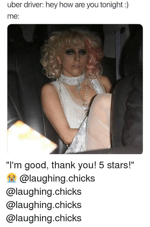 """Hey How Are You: uber driver: hey how are you tonight:)  me: """"I'm good, thank you! 5 stars!"""" 😭 @laughing.chicks @laughing.chicks @laughing.chicks @laughing.chicks"""