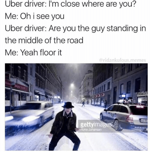 Memes, Uber, and Yeah: Uber driver: I'm close where are you?  Me: Oh i see you  Uber driver: Are you the guy standing in  the middle of the road  Me: Yeah floor it  ridankulous.memes  gettyimages