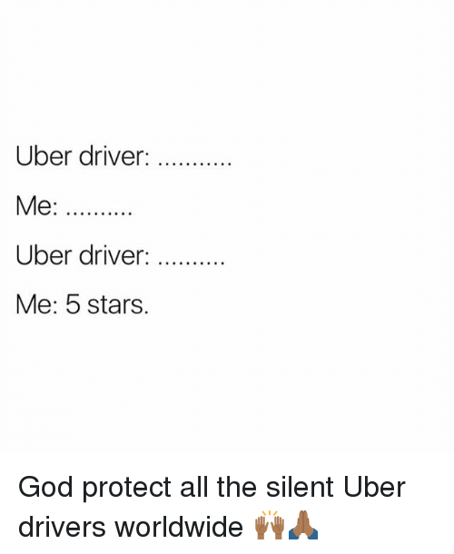 God, Memes, and Uber: Uber driver:  Me:  Uber driver: . .  Me: 5 stars. God protect all the silent Uber drivers worldwide 🙌🏾🙏🏾
