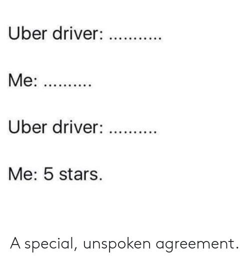 Agreement: Uber driver:  Uber driver:  Me: 5 stars. A special, unspoken agreement.