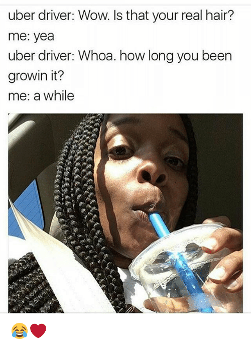 Memes, 🤖, and Driver: uber driver: Wow. Is that your real hair?  me: yea  uber driver: Whoa. how long you been  growin it?  me: a while 😂❤