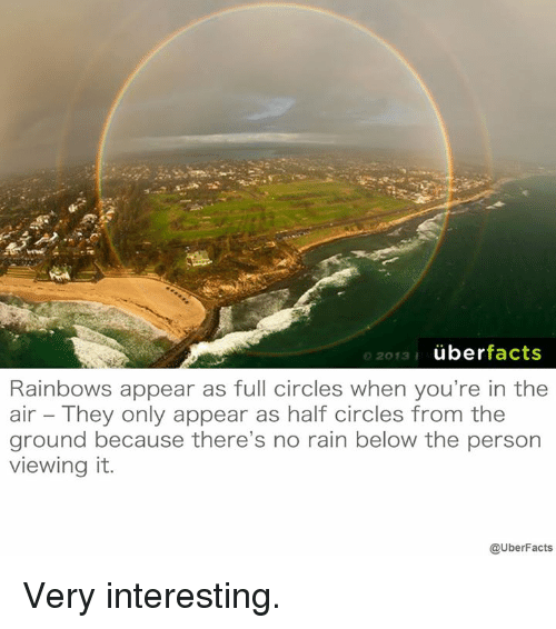 no rain: uber  facts  2013  I  Rainbows appear as full circles when you're in the  air They only appear as half circles from the  ground because there's no rain below the person  viewing it.  @UberFacts Very interesting.