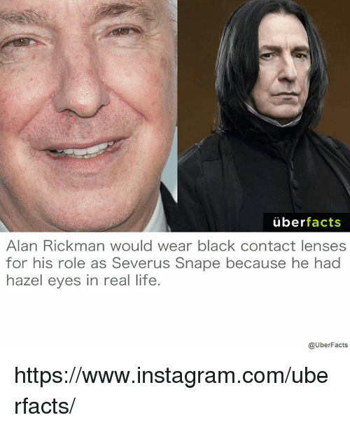 Alan Rickman: uber  facts  Alan Rickman would wear black contact lenses  for his role as Severus Snape because he had  hazel eyes in real life.  @UberFacts https://www.instagram.com/uberfacts/