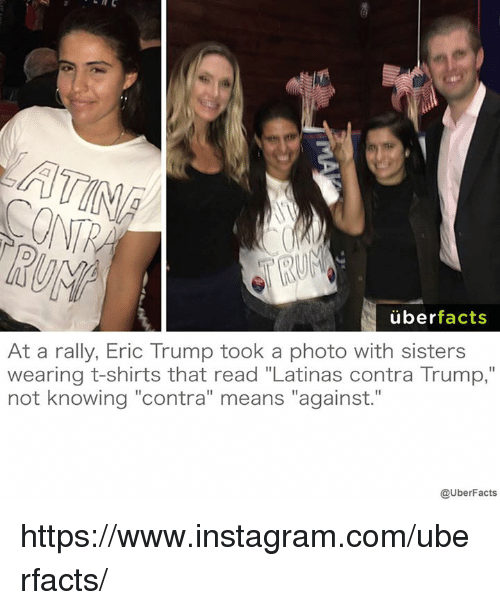 "memes: uber  facts  At a rally, Eric Trump took a photo with sisters  wearing t-shirts that read ""Latinas contra Trump,""  not knowing ""contra"" means ""against.""  @UberFacts https://www.instagram.com/uberfacts/"