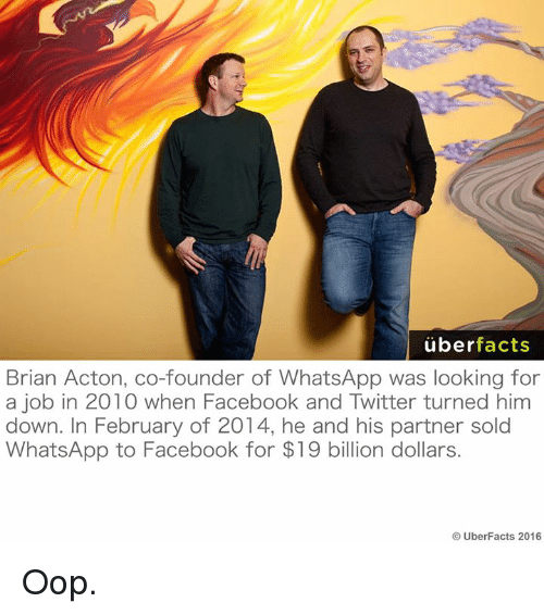 Oopes: uber  facts  Brian Acton, co-founder of WhatsApp was looking for  a job in 2010 when Facebook and Twitter turned him  down. In February of 2014, he and his partner sold  WhatsApp to Facebook for $19 billion dollars.  UberFacts 2016 Oop.