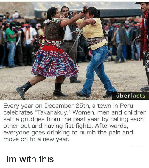 "Memes, New Year's, and Uber: uber  facts  Every year on December 25th, a town in Peru  celebrates ""Takanakuy."" Women, men and children  settle grudges from the past year by calling each  other out and having fist fights. Afterwards,  everyone goes drinking to numb the pain and  move on to a new year. Im with this"