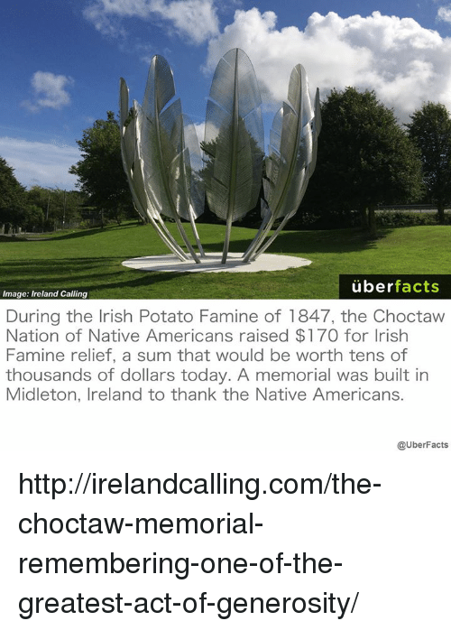 Irish, Memes, and Native American: uber  facts  Image: Ireland Calling  During the Irish Potato Famine of 1847, the Choctaw  Nation of Native Americans raised $170 for Irish  Famine relief, a sum that would be worth tens of  thousands of dollars today. A memorial was built in  Midleton, Ireland to thank the Native Americans.  @UberFacts http://irelandcalling.com/the-choctaw-memorial-remembering-one-of-the-greatest-act-of-generosity/