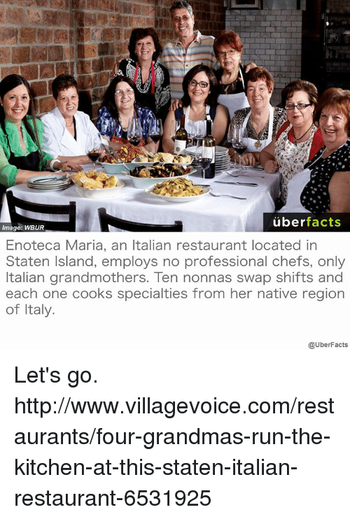 Memes, 🤖, and Uberfacts: uber  facts  Image: WBUR  Enoteca Maria, an Italian restaurant located in  Staten Island, employs no professional chefs, only  Italian grandmothers. Ten nonnas swap shifts and  each one cooks specialties from her native region  of Italy.  @UberFacts Let's go. http://www.villagevoice.com/restaurants/four-grandmas-run-the-kitchen-at-this-staten-italian-restaurant-6531925