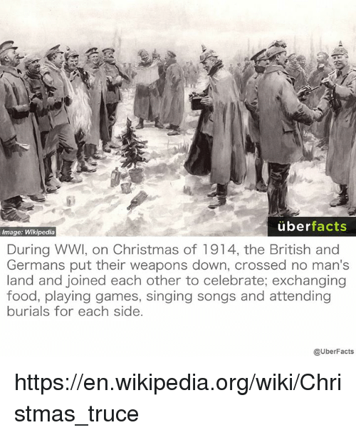 Memes, Wikipedia, and Wiki: uber  facts  Image: Wikipedia  During WWI, on Christmas of 1914, the British and  Germans put their weapons down, crossed no man's  land and joined each other to celebrate; exchanging  food, playing games, singing songs and attending  burials for each side.  @UberFacts https://en.wikipedia.org/wiki/Christmas_truce
