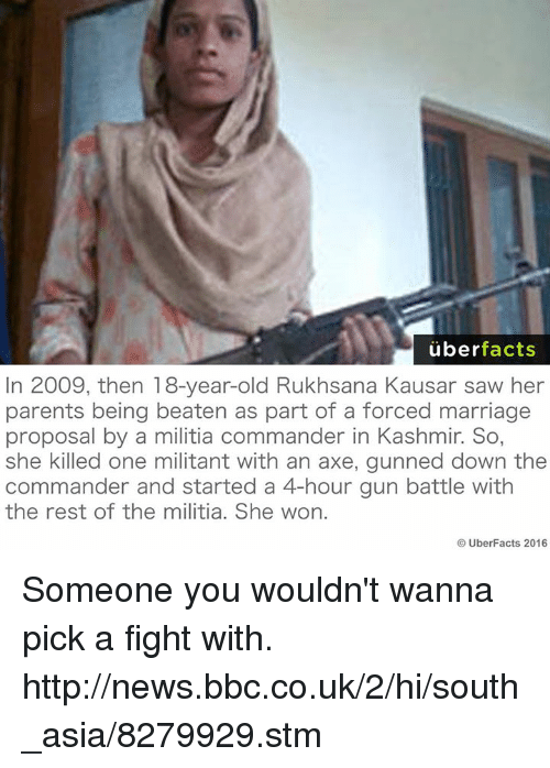 Memes, 🤖, and Bbc: uber  facts  In 2009, then 18-year-old Rukhsana Kausar saw her  parents being beaten as part of a forced marriage  proposal by a militia commander in Kashmir. So,  she killed one militant with an axe, gunned down the  commander and started a 4-hour gun battle with  the rest of the militia. She won.  UberFacts 2016 Someone you wouldn't wanna pick a fight with. http://news.bbc.co.uk/2/hi/south_asia/8279929.stm