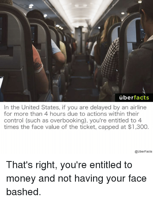 Uber Facts: uber  facts  In the United States, if you are delayed by an airline  for more than 4 hours due to actions within their  control (such as overbooking), you're entitled to 4  times the face value of the ticket, capped at $1,300  @UberFacts That's right, you're entitled to money and not having your face bashed.