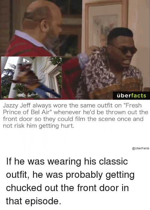 "Fresh Prince of Bel-Air: uber  facts  Jazzy Jeff always wore the same outfit on ""Fresh  Prince of Bel Air"" whenever he'd be thrown out the  front door so they could film the scene once and  not risk him getting hurt.  @UberFacts If he was wearing his classic outfit, he was probably getting chucked out the front door in that episode."
