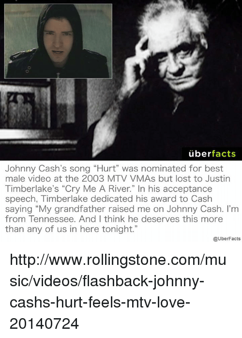 "acceptance speech: uber  facts  Johnny Cash's song ""Hurt"" was nominated for best  male video at the 2003 MTV VMAs but lost to Justin  Timberlake's ""Cry Me A River."" In his acceptance  speech, Timberlake dedicated his award to Cash  saying ""My grandfather raised me on Johnny Cash. I'm  from Tennessee. And I think he deserves this more  than any of us in here tonight.""  @UberFacts http://www.rollingstone.com/music/videos/flashback-johnny-cashs-hurt-feels-mtv-love-20140724"