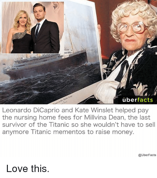 Leonardo DiCaprio, Memes, and Titanic: uber  facts  Leonardo DiCaprio and Kate Winslet helped pay  the nursing home fees for Millvina Dean, the last  survivor of the Titanic so she wouldn't have to sell  anymore Titanic mementos to raise money.  @UberFacts Love this.
