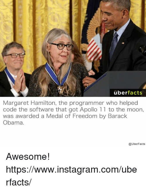 Medal Of Freedom: uber  facts  Margaret Hamilton, the programmer who helped  code the software that got Apollo 11 to the moon,  was awarded a Medal of Freedom by Barack  Obama.  @UberFacts Awesome! https://www.instagram.com/uberfacts/