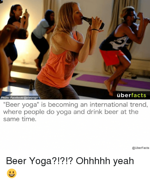 "drinking beers: uber  facts  Photo: Facebook/@bieryoga  ""Beer yoga"" is becoming an international trend,  where people do yoga and drink beer at the  same time.  @UberFacts Beer Yoga?!?!? Ohhhhh yeah 😀"