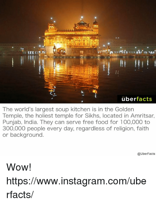 soup kitchen: uber  facts  The world's largest soup kitchen is in the Golden  Temple, the holiest temple for Sikhs, located in Amritsar,  Punjab, India. They can serve free food for 100,000 to  300,000 people every day, regardless of religion, faith  or background.  @UberFacts Wow! https://www.instagram.com/uberfacts/