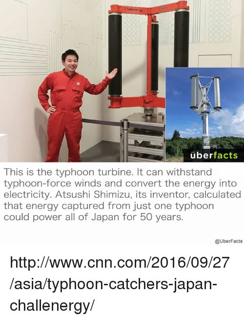 Withstanded: uber  facts  This is the typhoon turbine. It can withstand  typhoon-force winds and convert the energy into  electricity. Atsushi Shimizu, its inventor, calculated  that energy captured from just one typhoon  could power all of Japan for 50 years.  @UberFacts http://www.cnn.com/2016/09/27/asia/typhoon-catchers-japan-challenergy/