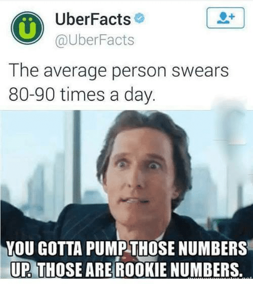 Uber Facts: Uber Facts  @Uber Facts  The average person swears  80-90 times a day.  YOU GOTTA PUMP THOSE NUMBERS  UP THOSE ARE ROOKIE NUMBERS